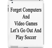 Forget Computers And Video Games Let's Go Out And Play Soccer  iPad Case/Skin