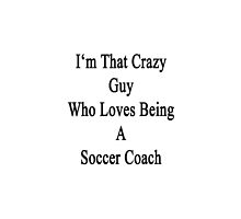 I'm That Crazy Guy Who Loves Being A Soccer Coach  by supernova23