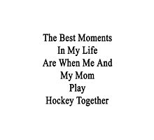The Best Moments In My Life Are When Me And My Mom Play Hockey Together  by supernova23