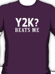 Y2K? Beats Me T-Shirt