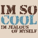 Im so cool...Im jealous of myself by red addiction