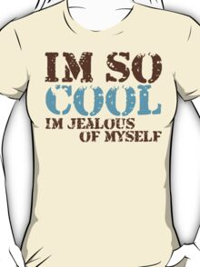 Im so cool...Im jealous of myself T-Shirt