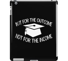 In It For The Outcome Not For The Income iPad Case/Skin
