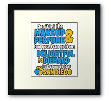 don't let the makeup and perfume fool you i can go from delightful to diehard in 2 seconds flat sandiego Framed Print