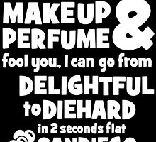 dont let the makeup and perfume fool you i can go from delightful to diehard in 2 seconds flat sandiego by teeshoppy