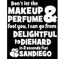 dont let the makeup and perfume fool you i can go from delightful to diehard in 2 seconds flat sandiego Photographic Print