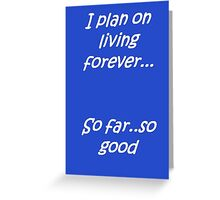 I Plan on Living Forever So Far So Good Greeting Card