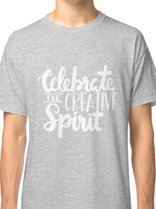 Celebrate the Creative Spirit - White Design Classic T-Shirt