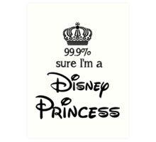 99.9% sure i'm a disney princess Art Print