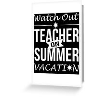 Watch Out Teacher On Summer Vacation - Funny Tshirt Greeting Card