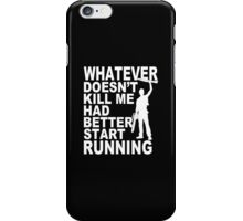 Whatever Doesn't Kill Me Had Better Start Running - Funny Tshirt iPhone Case/Skin