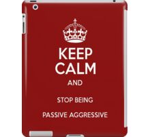 Keep Calm And Stop Being Passive Aggressive iPad Case/Skin