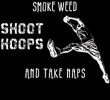 I JUST WANT TO SMOKE WEED SHOOT HOOPS AND TAKE NAPS by fancytees