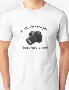 I Photograph... Therefore I Am! Unisex T-Shirt
