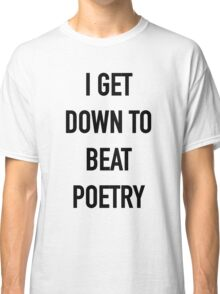 I Get Down to Beat Poetry - Hipster/Music/Trendy Lyrics Classic T-Shirt