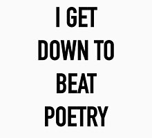 I Get Down to Beat Poetry - Hipster/Music/Trendy Lyrics Unisex T-Shirt