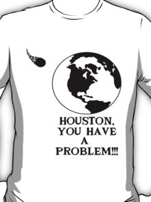 Houston, you have a problem T-Shirt