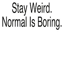 stay weird. Normal is boring.  by theblankkcanvas