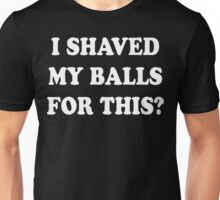 I Shaved My Balls For This  Unisex T-Shirt