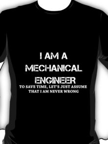 I AM A MECHANICAL ENGINEER. TO SAVE TIME, LET'S JUST ASSUME THAT I AM NEVER WRONG.. T-Shirt