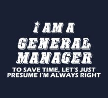 I AM A GENERAL MANAGER. TO SAVE TIME, LET'S JUST PRESUME I'M ALWAYS RIGHT. T-Shirt