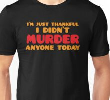I'm just thankful I didn't MURDER anyone today Unisex T-Shirt