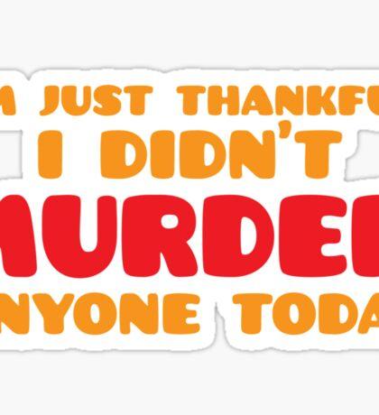 I'm just thankful I didn't MURDER anyone today Sticker