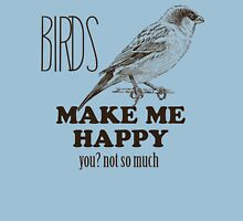 BIRDS MAKE ME HAPPY YOU NOT SO MUCH T-Shirt