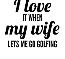 When My Wife Lets Me Go Golfing by GiftIdea