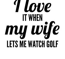 When My Wife Lets Me Watch Golf by GiftIdea