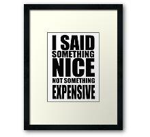 I said something nice, not something expensive! Framed Print