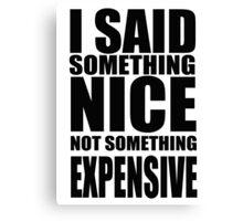 I said something nice, not something expensive! Canvas Print