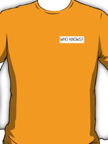 who knows? T-Shirt