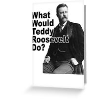 What Would Theodore Roosevelt Do? Greeting Card