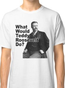 What Would Theodore Roosevelt Do? Classic T-Shirt