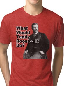 What Would Theodore Roosevelt Do? Tri-blend T-Shirt