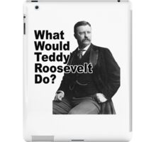 What Would Theodore Roosevelt Do? iPad Case/Skin