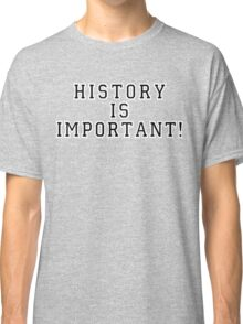 History Is Important! Classic T-Shirt