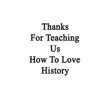 Thanks For Teaching Us How To Love History  by supernova23