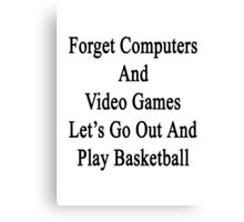 Forget Computers And Video Games Let's Go Out And Play Basketball  Canvas Print