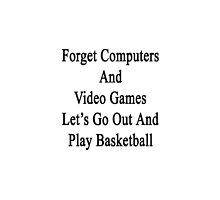 Forget Computers And Video Games Let's Go Out And Play Basketball  by supernova23