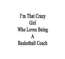 I'm That Crazy Girl Who Loves Being A Basketball Coach  by supernova23