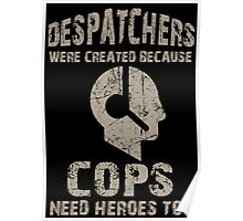 Despatchers Were Created Because Cops Need Heroes Too - Custom Tshirt Poster