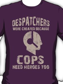 Despatchers Were Created Because Cops Need Heroes Too - Custom Tshirt T-Shirt