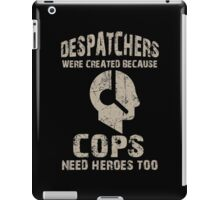 Despatchers Were Created Because Cops Need Heroes Too - Custom Tshirt iPad Case/Skin