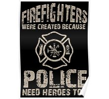 Firefighters Were Created Because Police Need Heroes Too - Custom Tshirt Poster