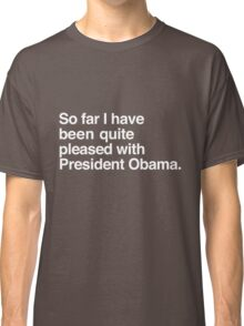So far I have been quite pleased with President Obama. Classic T-Shirt