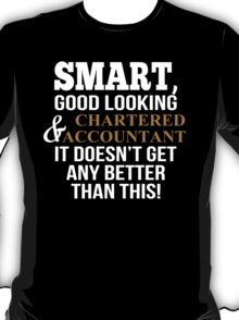 Smart, Good Looking & Charted Accountant It Doesn,t Get Any Better Than This - Custom Tshirt T-Shirt