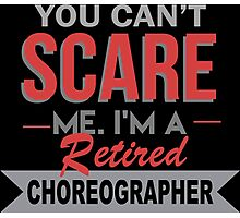 You Can't Scare Me I'm A Retired Choreographer - Custom Tshirt Photographic Print
