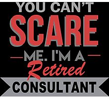 You Can't Scare Me I'm A Retired Consultant - Custom Tshirt Photographic Print